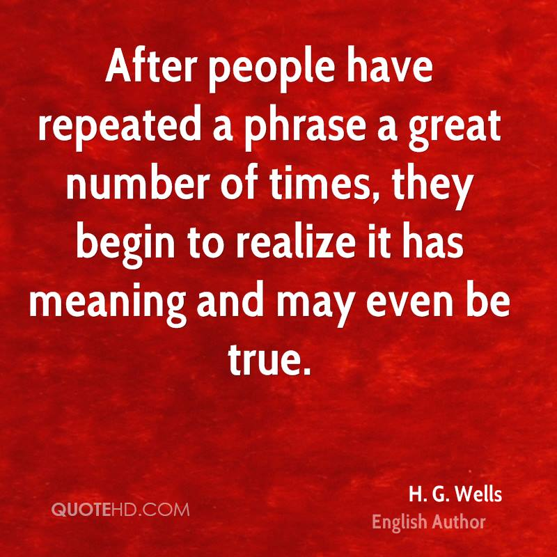 After people have repeated a phrase a great number of times, they begin to realize it has meaning and may even be true.