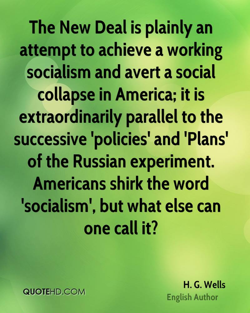 The New Deal is plainly an attempt to achieve a working socialism and avert a social collapse in America; it is extraordinarily parallel to the successive 'policies' and 'Plans' of the Russian experiment. Americans shirk the word 'socialism', but what else can one call it?