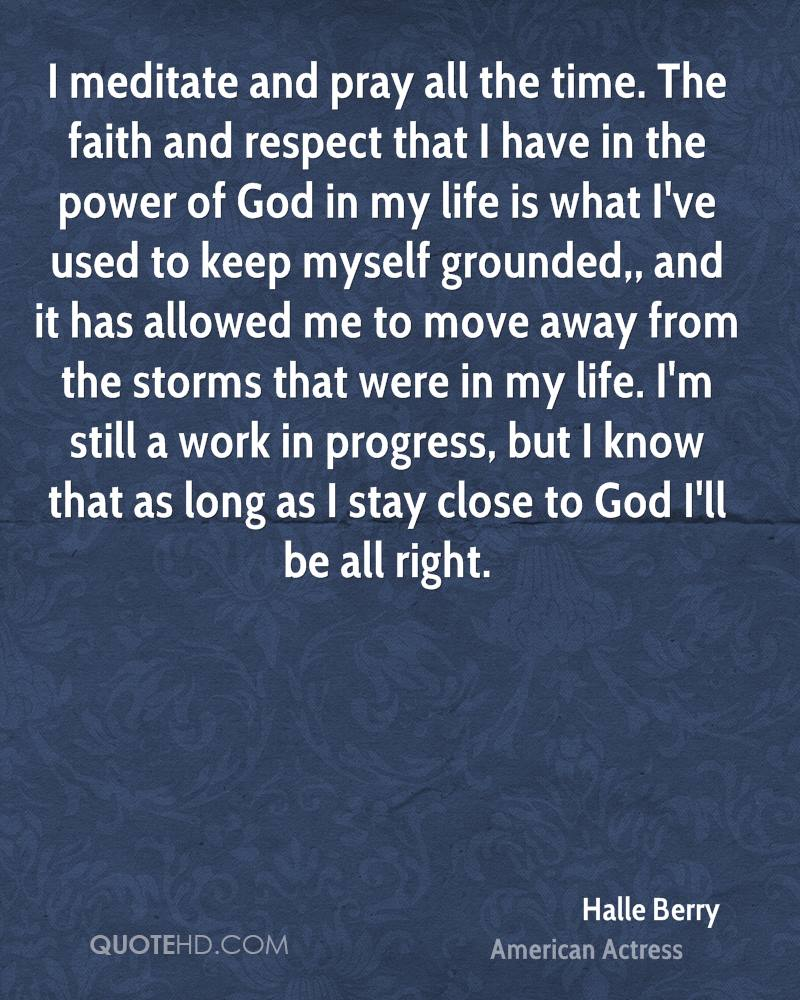 I meditate and pray all the time. The faith and respect that I have in the power of God in my life is what I've used to keep myself grounded,, and it has allowed me to move away from the storms that were in my life. I'm still a work in progress, but I know that as long as I stay close to God I'll be all right.