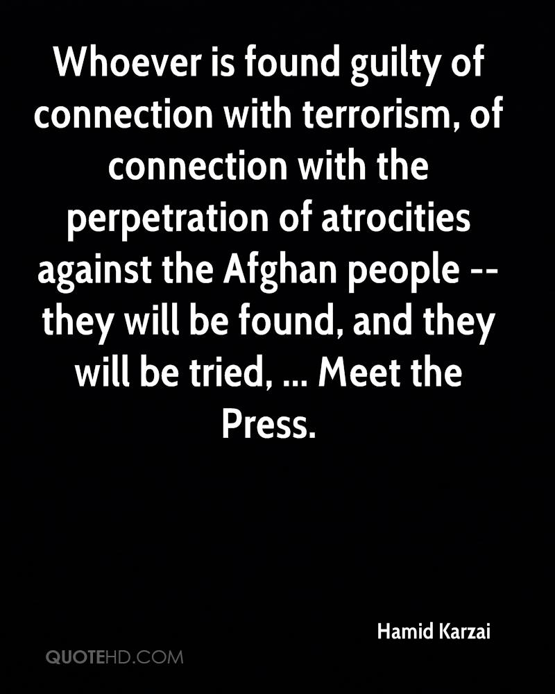 Whoever is found guilty of connection with terrorism, of connection with the perpetration of atrocities against the Afghan people -- they will be found, and they will be tried, ... Meet the Press.