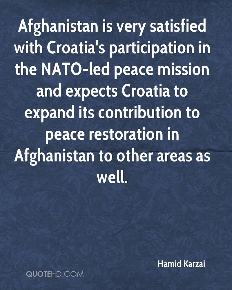 Afghanistan is very satisfied with Croatia's participation in the NATO-led peace mission and expects Croatia to expand its contribution to peace restoration in Afghanistan to other areas as well.