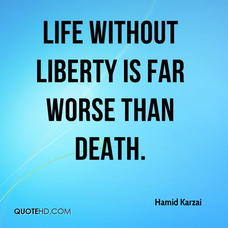 Life without Liberty is far worse than death.