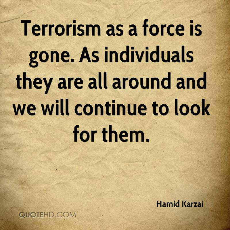 Terrorism as a force is gone. As individuals they are all around and we will continue to look for them.