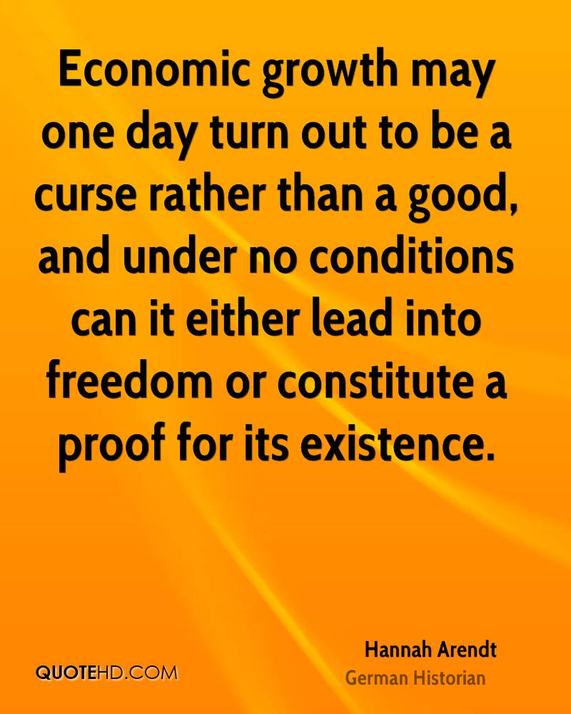Economic growth may one day turn out to be a curse rather than a good, and under no conditions can it either lead into freedom or constitute a proof for its existence.