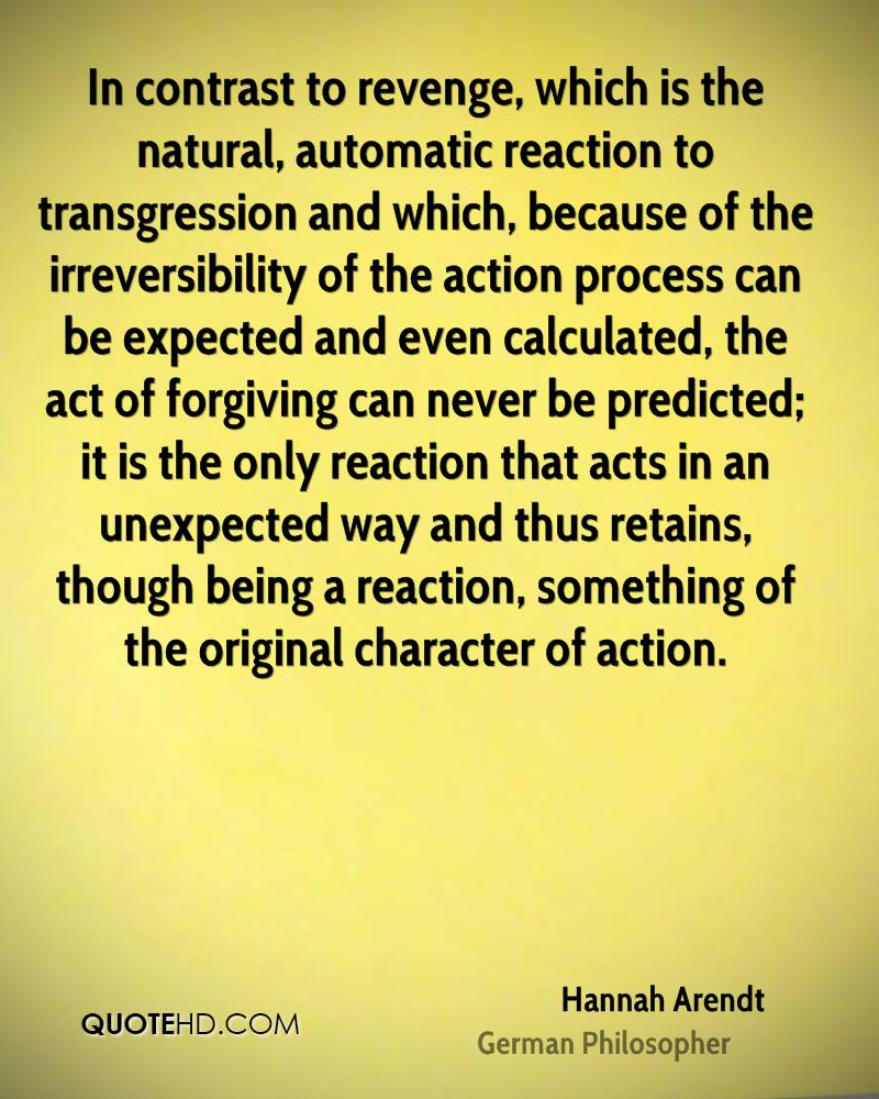 In contrast to revenge, which is the natural, automatic reaction to transgression and which, because of the irreversibility of the action process can be expected and even calculated, the act of forgiving can never be predicted; it is the only reaction that acts in an unexpected way and thus retains, though being a reaction, something of the original character of action.