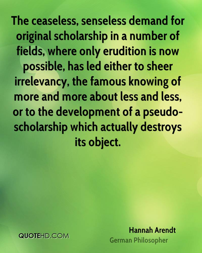 The ceaseless, senseless demand for original scholarship in a number of fields, where only erudition is now possible, has led either to sheer irrelevancy, the famous knowing of more and more about less and less, or to the development of a pseudo-scholarship which actually destroys its object.