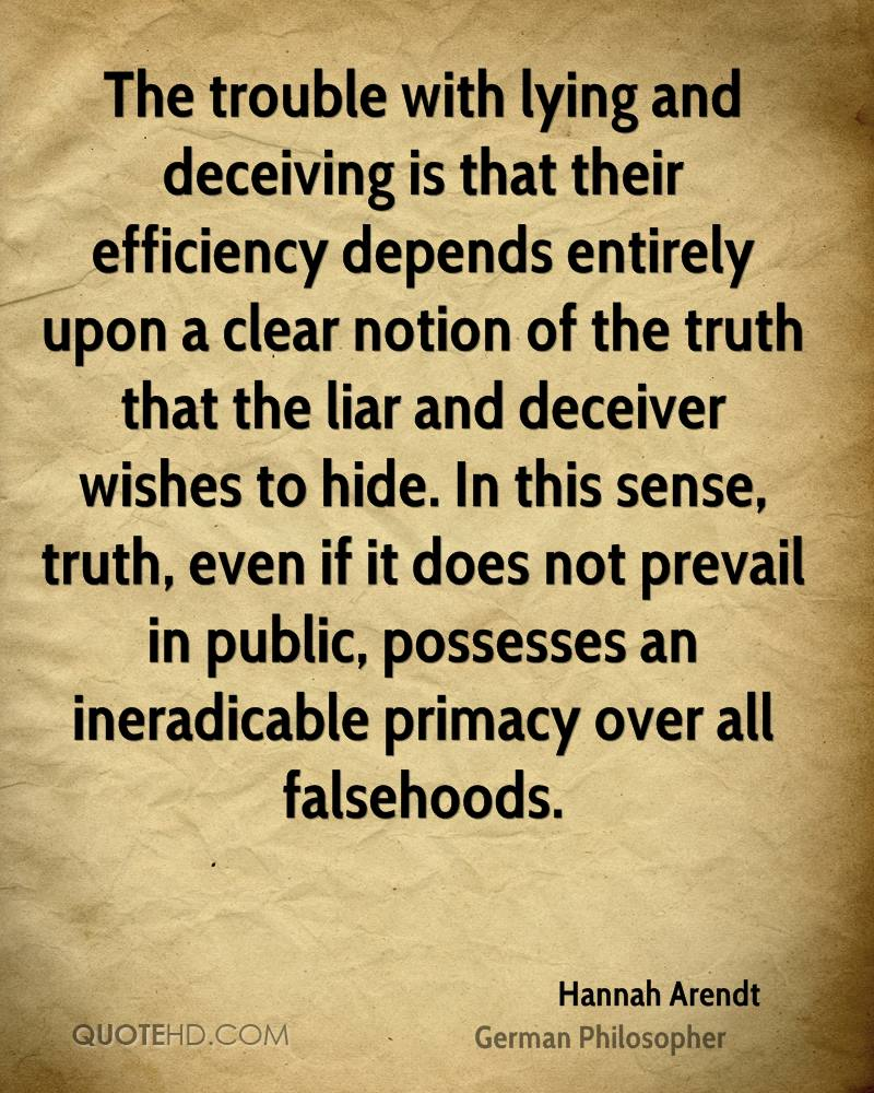 The trouble with lying and deceiving is that their efficiency depends entirely upon a clear notion of the truth that the liar and deceiver wishes to hide. In this sense, truth, even if it does not prevail in public, possesses an ineradicable primacy over all falsehoods.