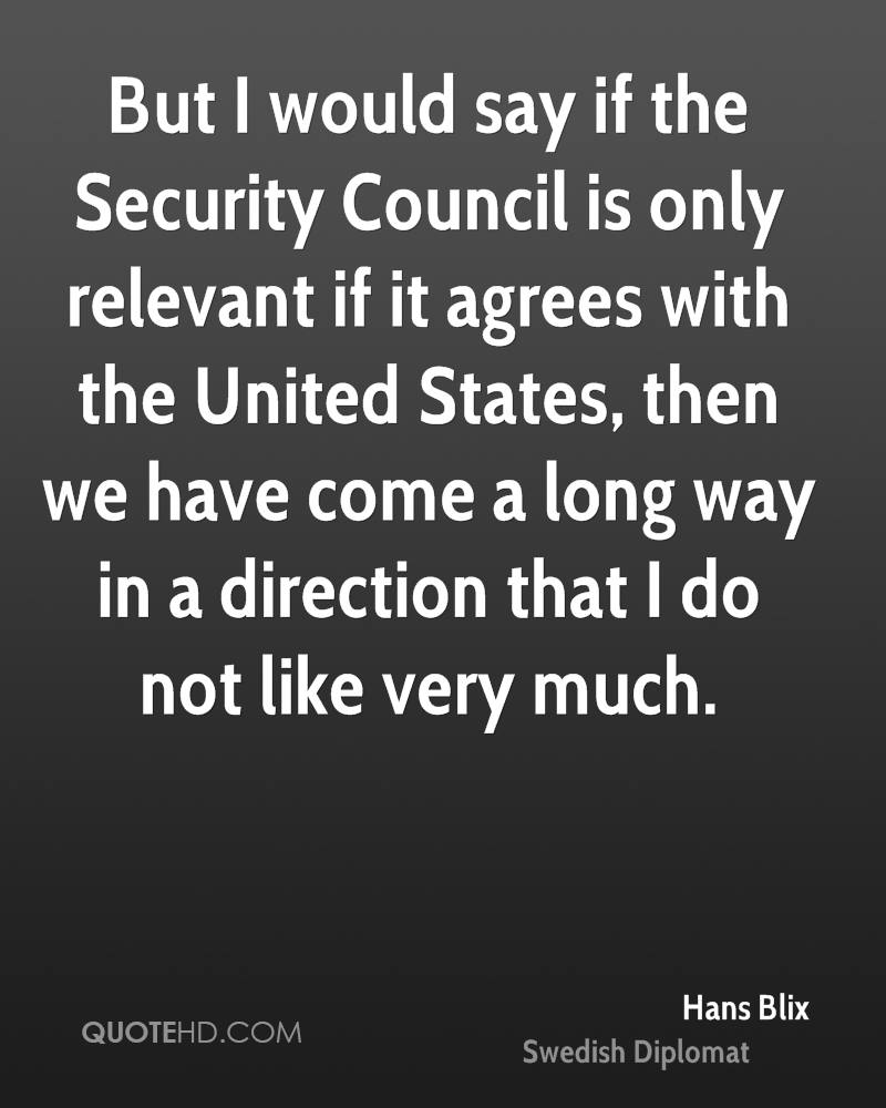 But I would say if the Security Council is only relevant if it agrees with the United States, then we have come a long way in a direction that I do not like very much.