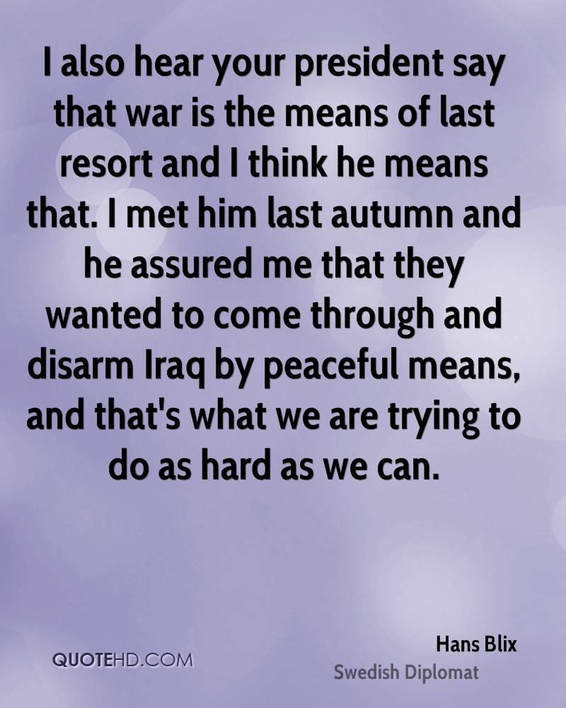 I also hear your president say that war is the means of last resort and I think he means that. I met him last autumn and he assured me that they wanted to come through and disarm Iraq by peaceful means, and that's what we are trying to do as hard as we can.