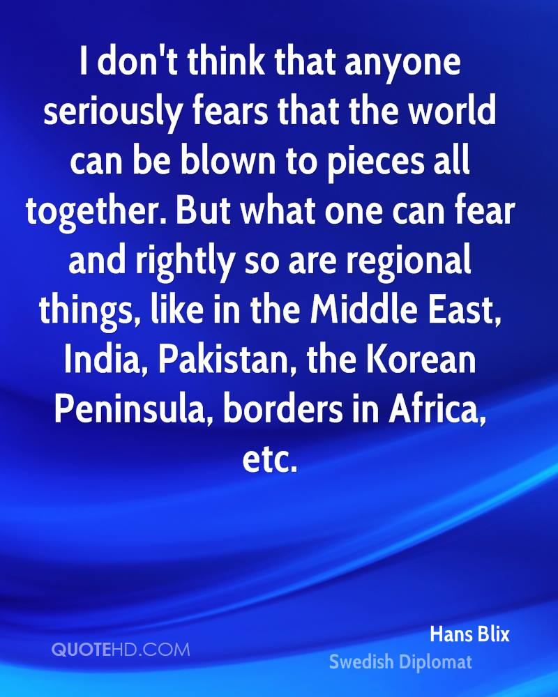 I don't think that anyone seriously fears that the world can be blown to pieces all together. But what one can fear and rightly so are regional things, like in the Middle East, India, Pakistan, the Korean Peninsula, borders in Africa, etc.