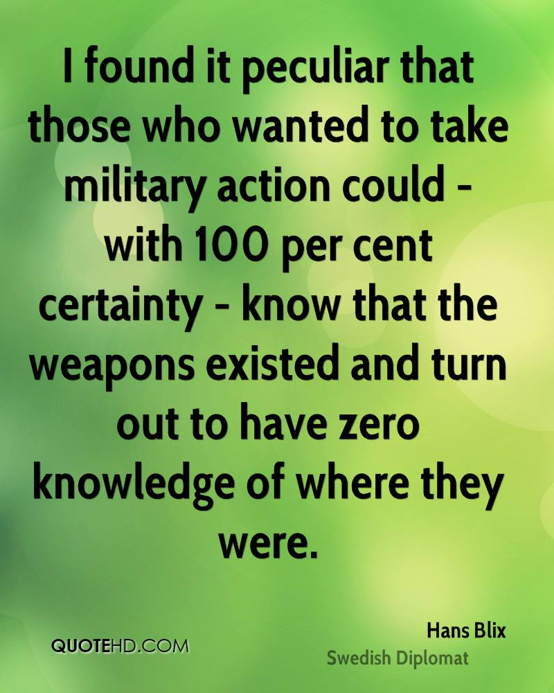 I found it peculiar that those who wanted to take military action could - with 100 per cent certainty - know that the weapons existed and turn out to have zero knowledge of where they were.