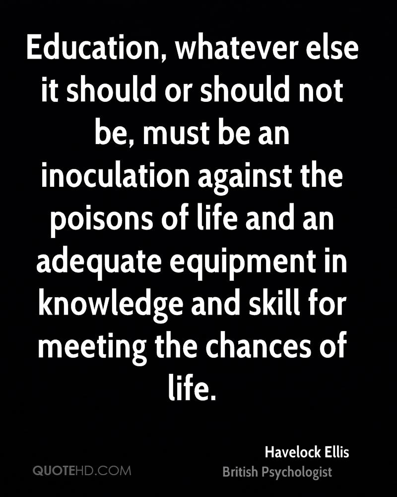 Education, whatever else it should or should not be, must be an inoculation against the poisons of life and an adequate equipment in knowledge and skill for meeting the chances of life.