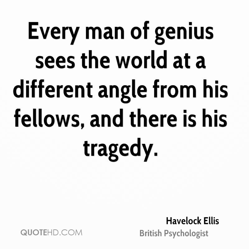 Every man of genius sees the world at a different angle from his fellows, and there is his tragedy.