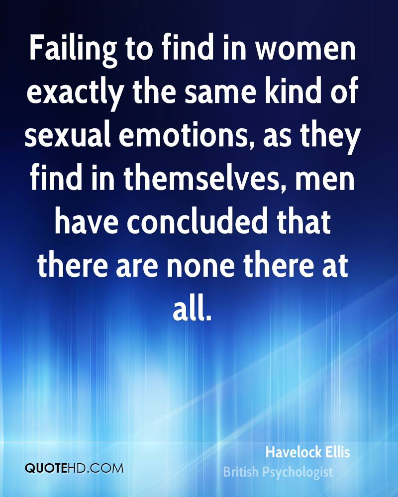 Failing to find in women exactly the same kind of sexual emotions, as they find in themselves, men have concluded that there are none there at all.