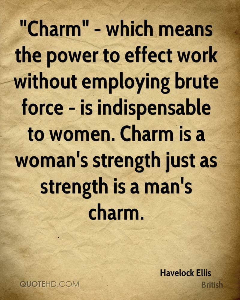 """""""Charm"""" - which means the power to effect work without employing brute force - is indispensable to women. Charm is a woman's strength just as strength is a man's charm."""