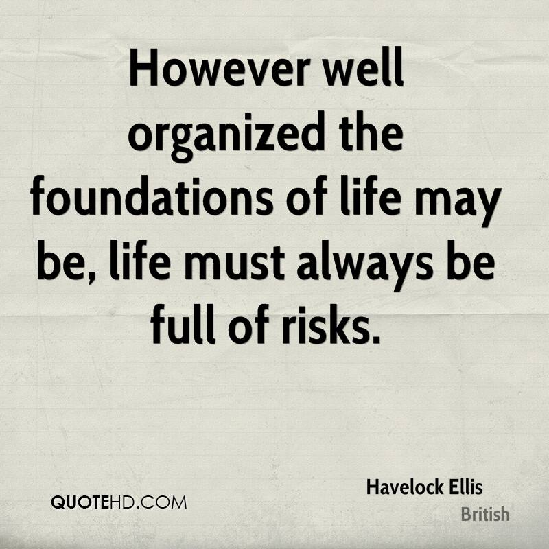 However well organized the foundations of life may be, life must always be full of risks.