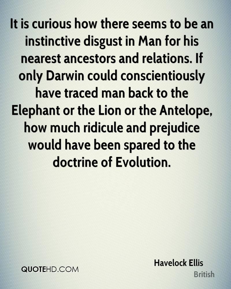 It is curious how there seems to be an instinctive disgust in Man for his nearest ancestors and relations. If only Darwin could conscientiously have traced man back to the Elephant or the Lion or the Antelope, how much ridicule and prejudice would have been spared to the doctrine of Evolution.