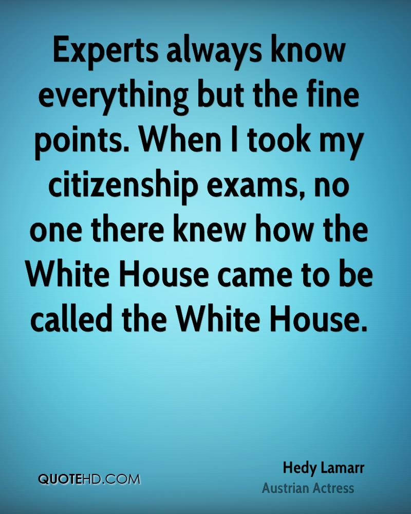 Experts always know everything but the fine points. When I took my citizenship exams, no one there knew how the White House came to be called the White House.