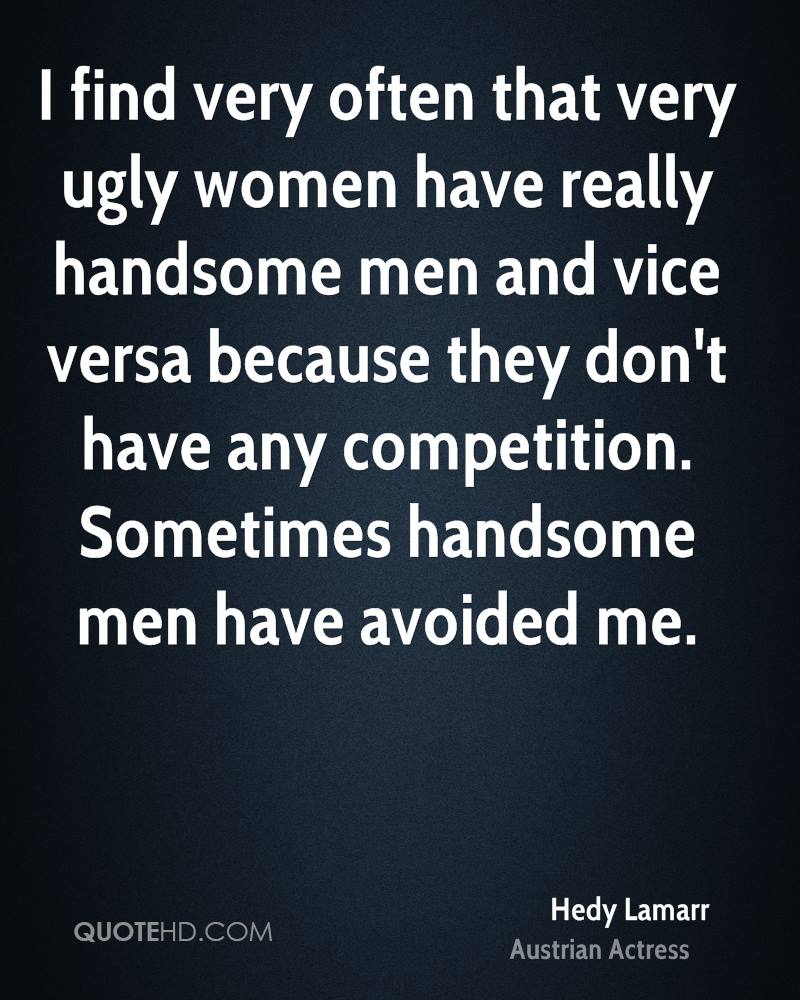 I find very often that very ugly women have really handsome men and vice versa because they don't have any competition. Sometimes handsome men have avoided me.