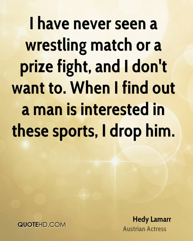 I have never seen a wrestling match or a prize fight, and I don't want to. When I find out a man is interested in these sports, I drop him.