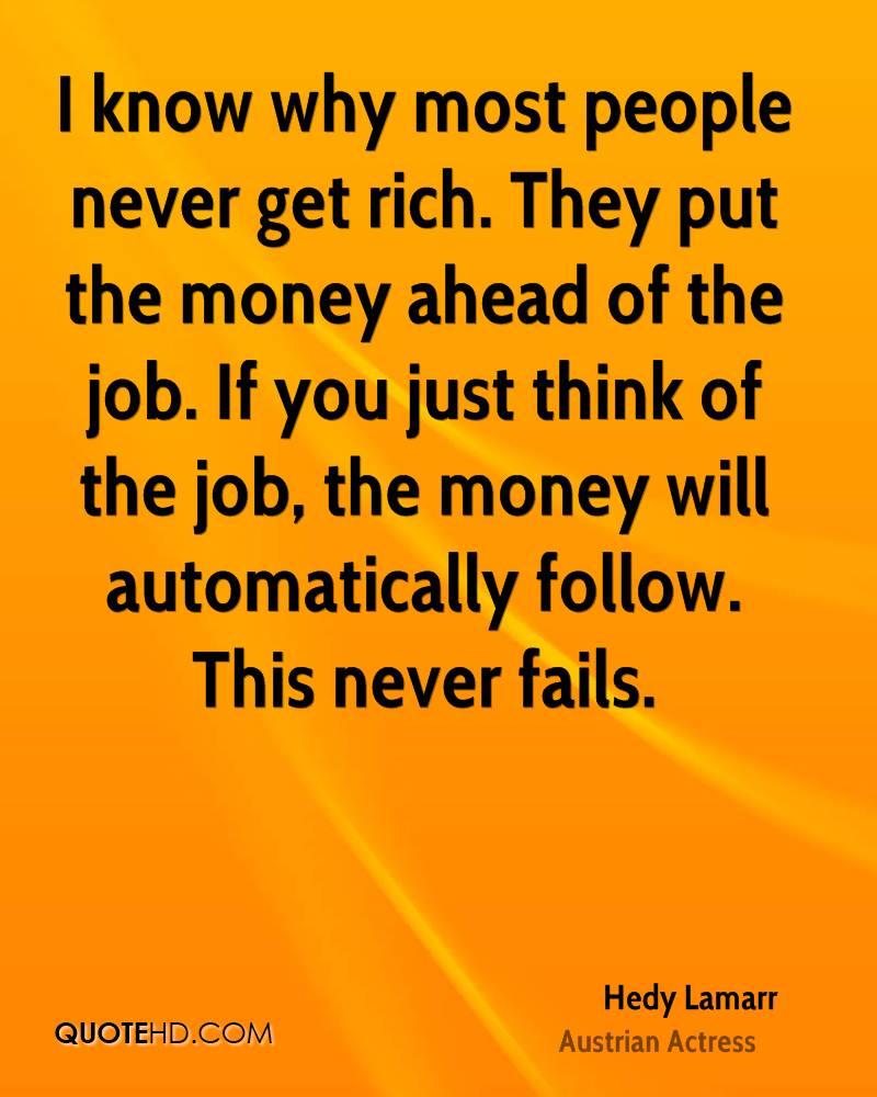 I know why most people never get rich. They put the money ahead of the job. If you just think of the job, the money will automatically follow. This never fails.