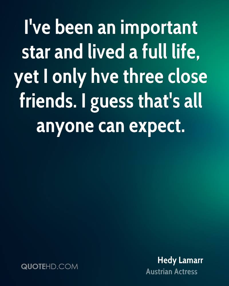 I've been an important star and lived a full life, yet I only hve three close friends. I guess that's all anyone can expect.