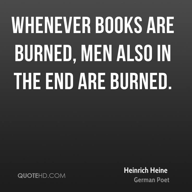 Whenever books are burned, men also in the end are burned.