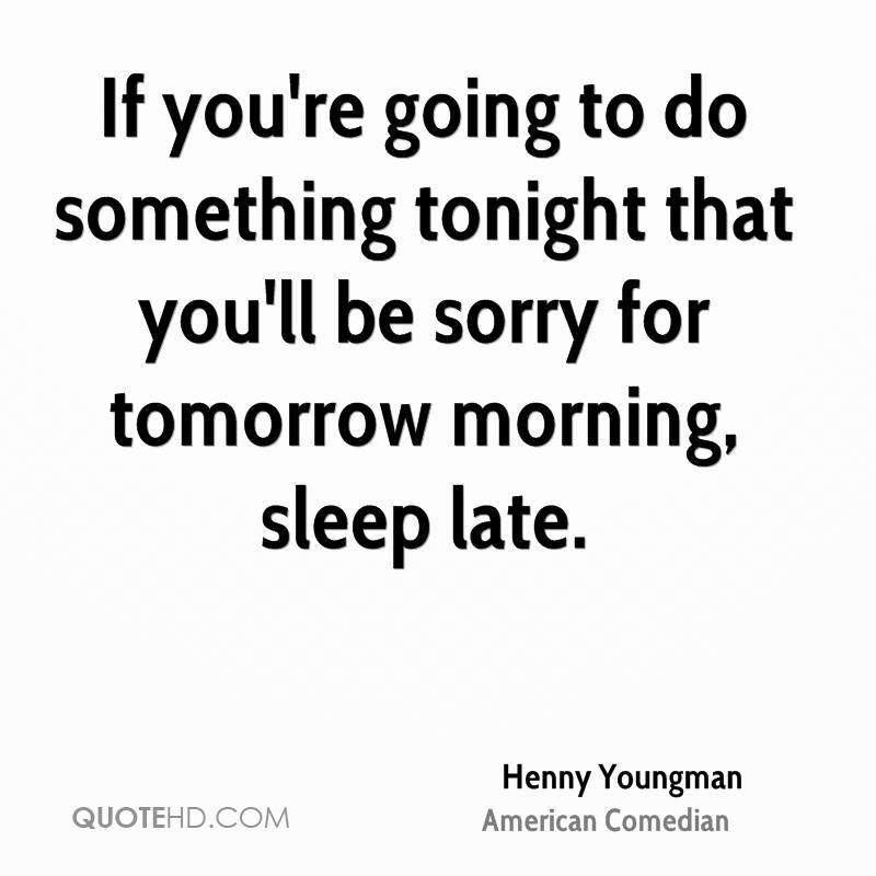If you're going to do something tonight that you'll be sorry for tomorrow morning, sleep late.