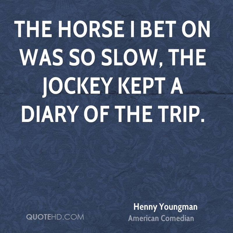 The horse I bet on was so slow, the jockey kept a diary of the trip.