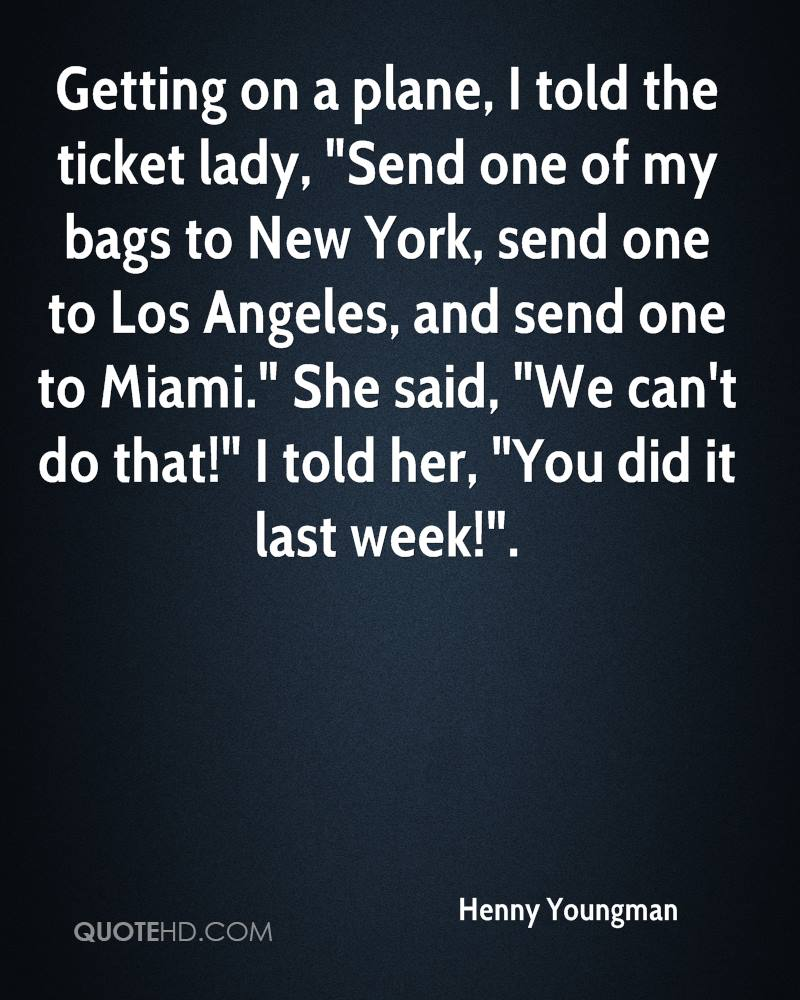 """Getting on a plane, I told the ticket lady, """"Send one of my bags to New York, send one to Los Angeles, and send one to Miami."""" She said, """"We can't do that!"""" I told her, """"You did it last week!""""."""