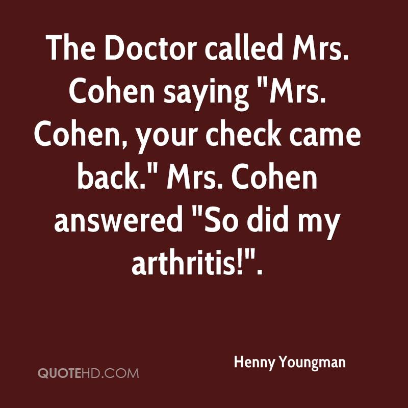 """The Doctor called Mrs. Cohen saying """"Mrs. Cohen, your check came back."""" Mrs. Cohen answered """"So did my arthritis!""""."""