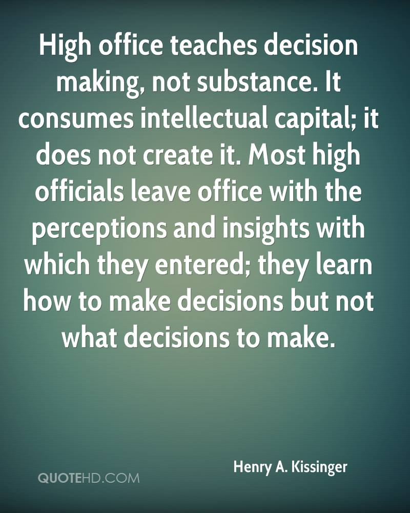 High office teaches decision making, not substance. It consumes intellectual capital; it does not create it. Most high officials leave office with the perceptions and insights with which they entered; they learn how to make decisions but not what decisions to make.