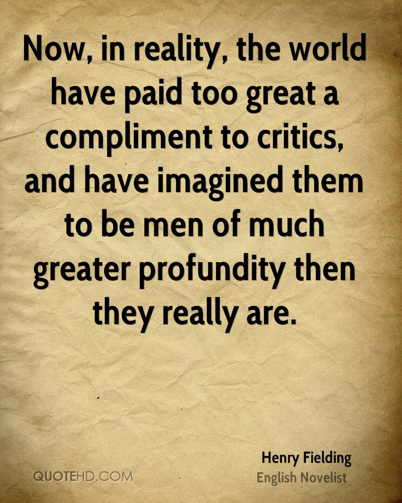 Now, in reality, the world have paid too great a compliment to critics, and have imagined them to be men of much greater profundity then they really are.