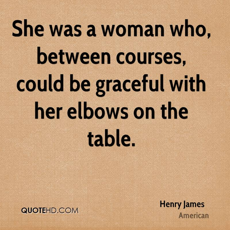 She was a woman who, between courses, could be graceful with her elbows on the table.