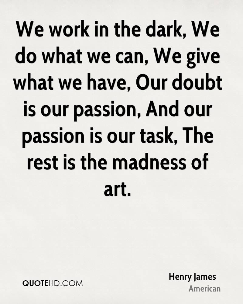 We work in the dark, We do what we can, We give what we have, Our doubt is our passion, And our passion is our task, The rest is the madness of art.