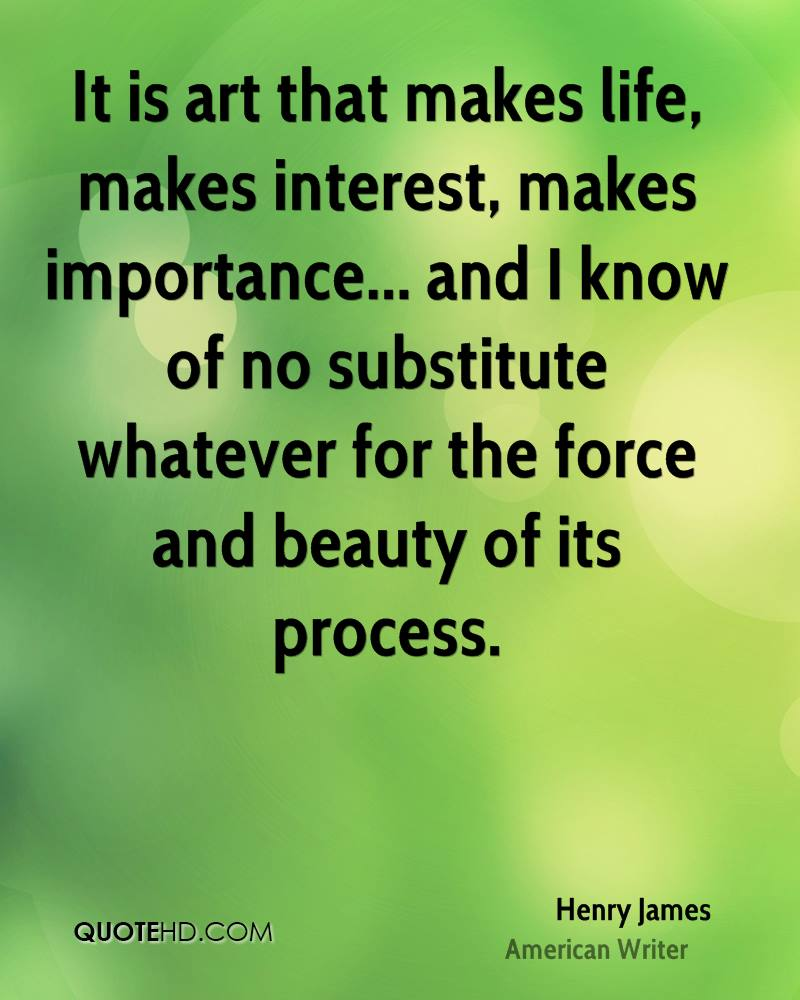 It is art that makes life, makes interest, makes importance... and I know of no substitute whatever for the force and beauty of its process.