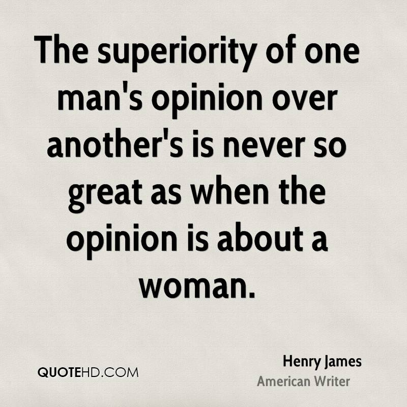 The superiority of one man's opinion over another's is never so great as when the opinion is about a woman.