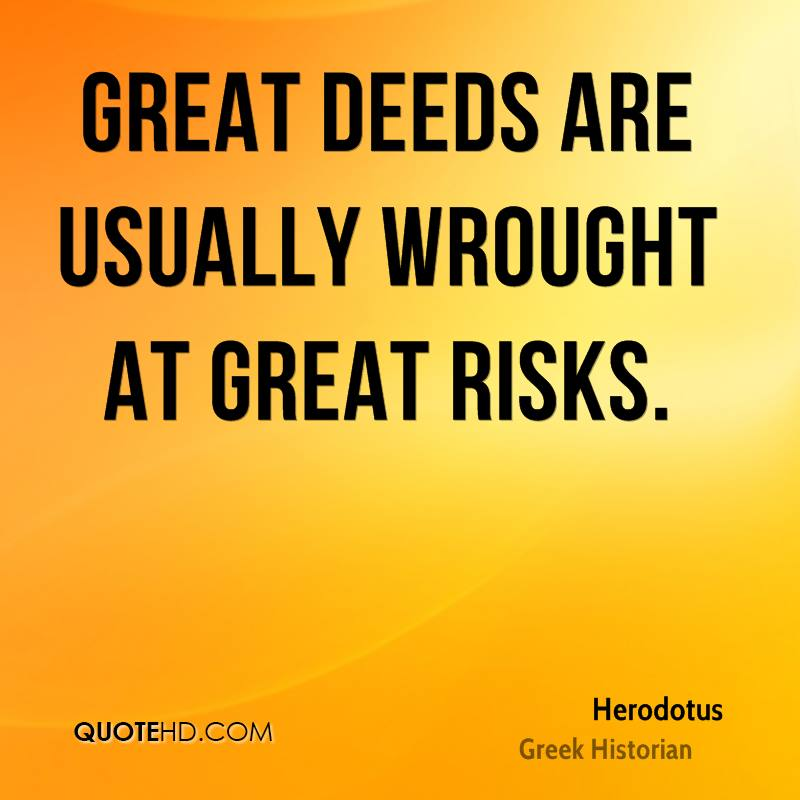 Great deeds are usually wrought at great risks.