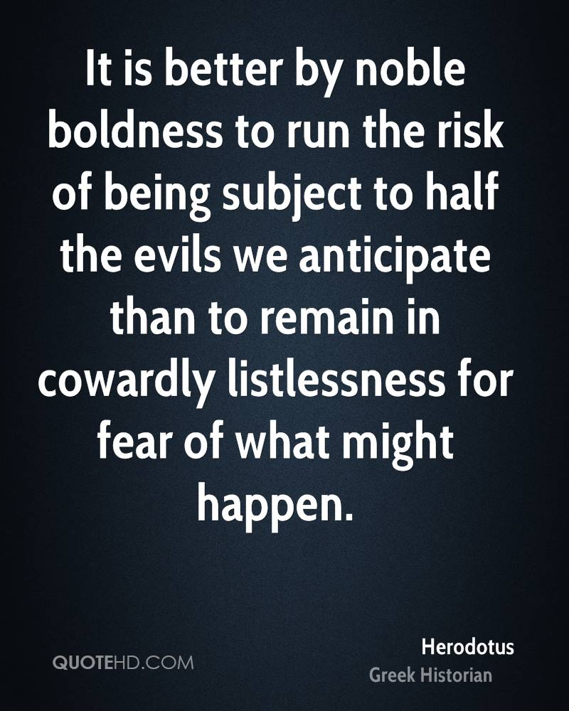 It is better by noble boldness to run the risk of being subject to half the evils we anticipate than to remain in cowardly listlessness for fear of what might happen.