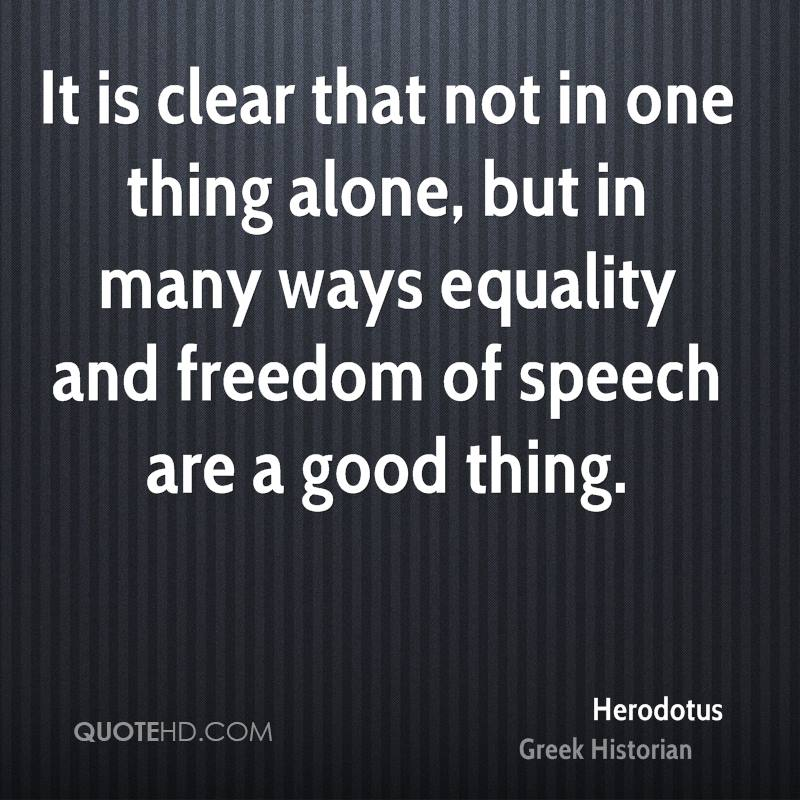 It is clear that not in one thing alone, but in many ways equality and freedom of speech are a good thing.