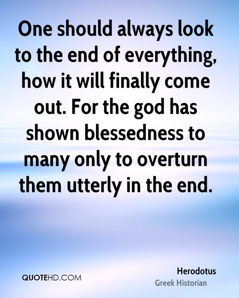 One should always look to the end of everything, how it will finally come out. For the god has shown blessedness to many only to overturn them utterly in the end.