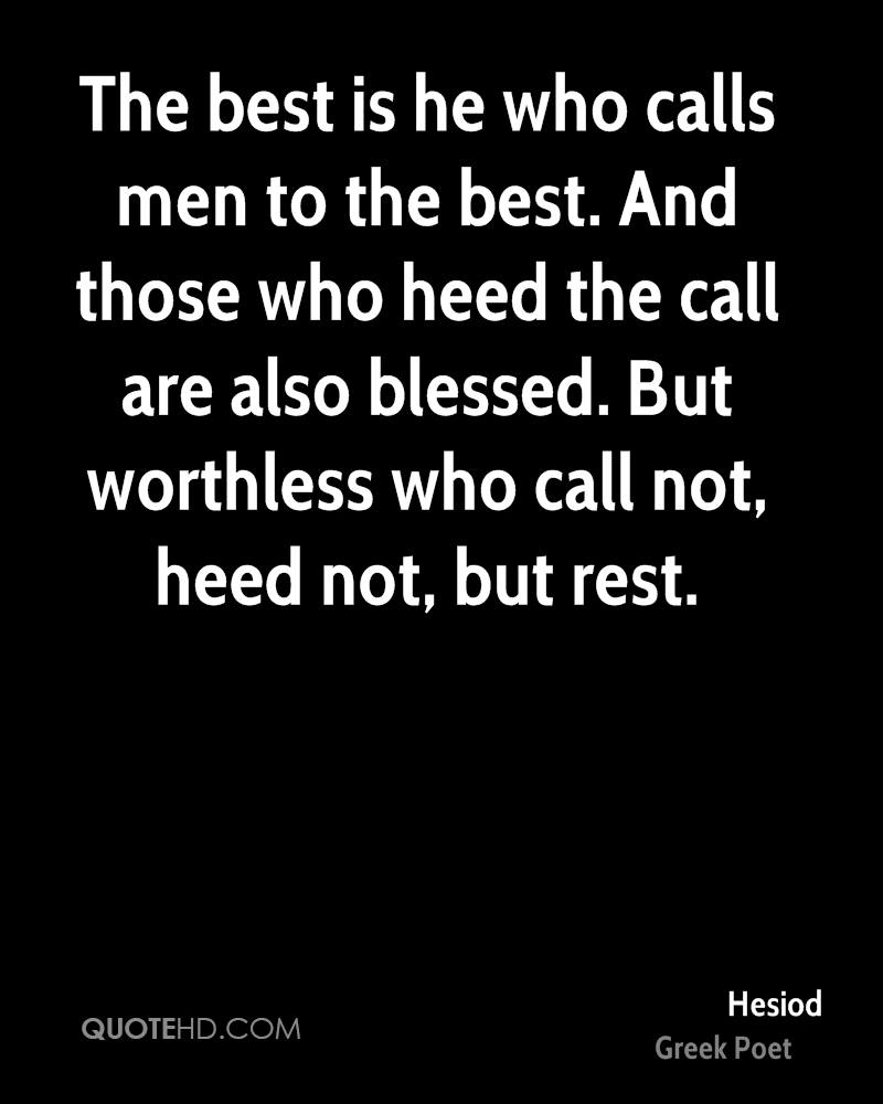 The best is he who calls men to the best. And those who heed the call are also blessed. But worthless who call not, heed not, but rest.