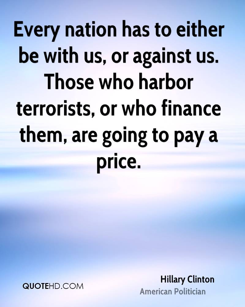 Every nation has to either be with us, or against us. Those who harbor terrorists, or who finance them, are going to pay a price.