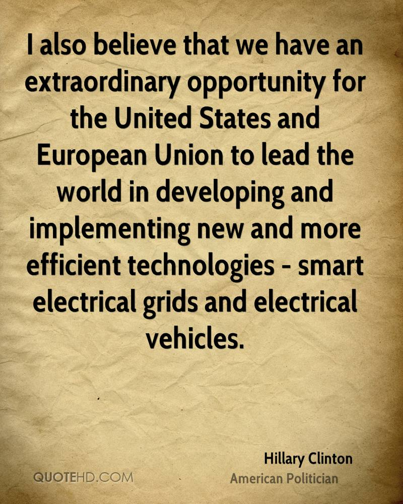I also believe that we have an extraordinary opportunity for the United States and European Union to lead the world in developing and implementing new and more efficient technologies - smart electrical grids and electrical vehicles.
