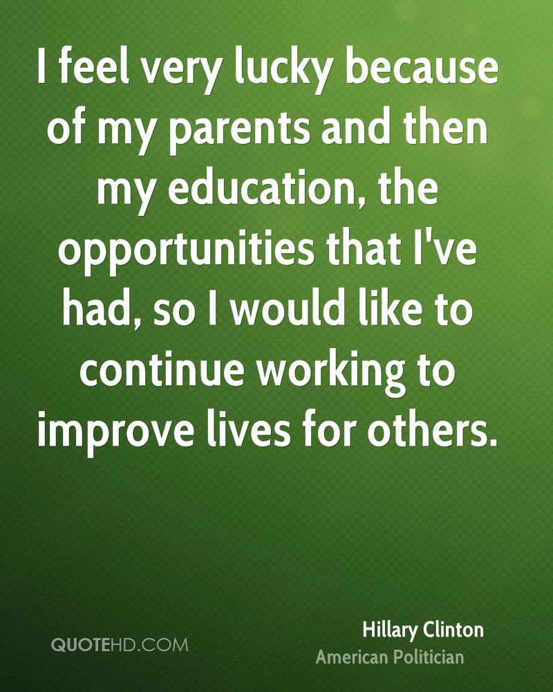 I feel very lucky because of my parents and then my education, the opportunities that I've had, so I would like to continue working to improve lives for others.