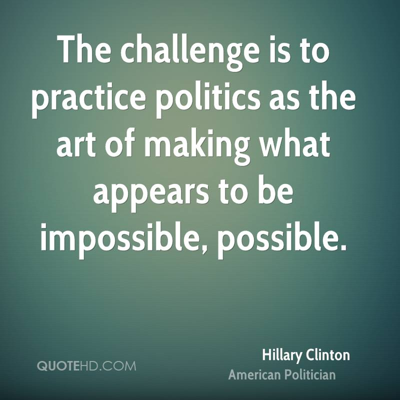The challenge is to practice politics as the art of making what appears to be impossible, possible.