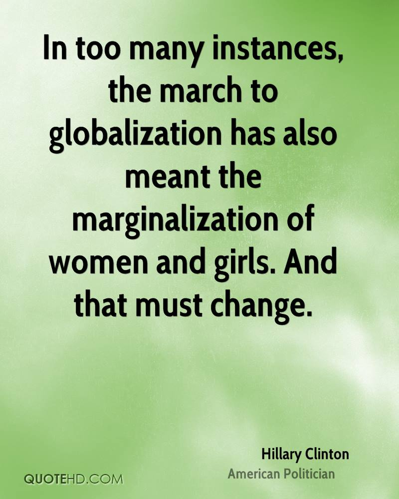 In too many instances, the march to globalization has also meant the marginalization of women and girls. And that must change.