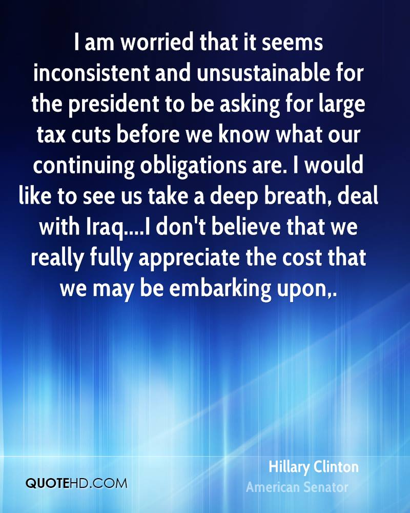 I am worried that it seems inconsistent and unsustainable for the president to be asking for large tax cuts before we know what our continuing obligations are. I would like to see us take a deep breath, deal with Iraq....I don't believe that we really fully appreciate the cost that we may be embarking upon.