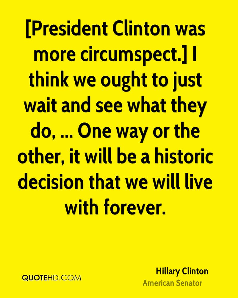 [President Clinton was more circumspect.] I think we ought to just wait and see what they do, ... One way or the other, it will be a historic decision that we will live with forever.
