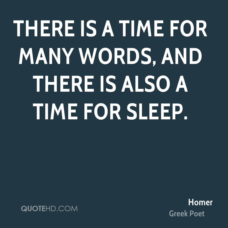 There is a time for many words, and there is also a time for sleep.